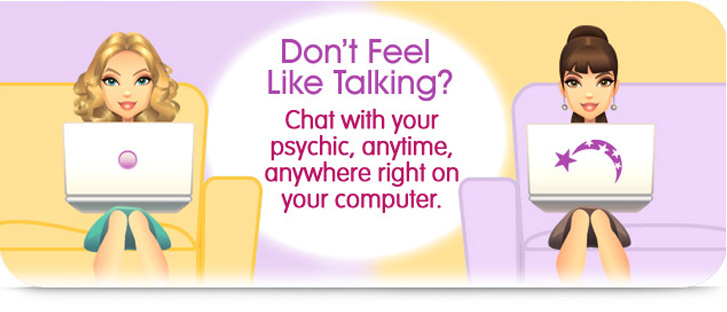 Don't Feel Like Talking? Chat with your psychic, anytime, anywhere right on your computer.